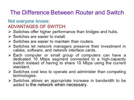 The Difference Between Router and Switch Not everyone knows: ADVANTAGES OF SWITCH:  Switches offer higher performance than bridges and hubs.  Switches.