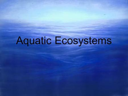 Aquatic Ecosystems. ¾ of earth is covered by water Two types of aquatic ecosystems: Freshwater ecosystems Marine ecosystems.