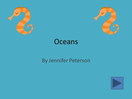 Oceans By Jennifer Peterson. Information About Oceans Over 70% of the Earth is made up of oceans. The oceans contain 97% of Earth's water supply. Oceans.