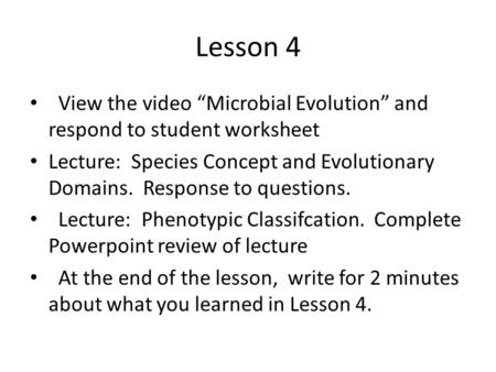 "Lesson 4 View the video ""Microbial Evolution"" <strong>and</strong> respond to student worksheet Lecture: Species Concept <strong>and</strong> Evolutionary Domains. Response to questions."