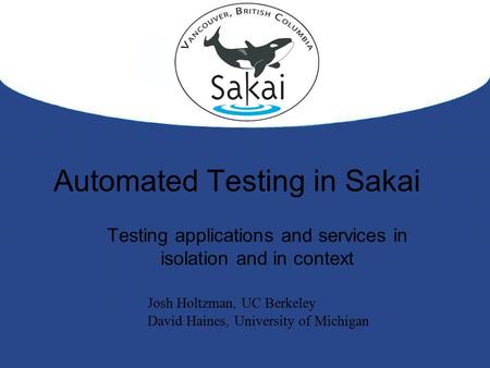 Automated Testing in Sakai Testing applications and services in isolation and in context Josh Holtzman, UC Berkeley David Haines, University of Michigan.