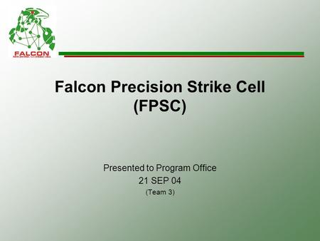 Falcon Precision Strike Cell (FPSC) Presented to Program Office 21 SEP 04 (Team 3)