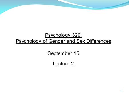 1 Psychology 320: Psychology of Gender and Sex Differences September 15 Lecture 2.