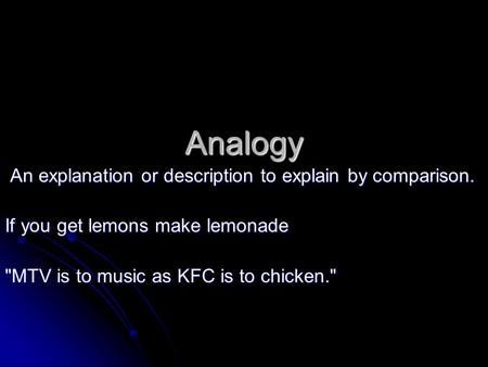 Analogy An explanation or description to explain by comparison. An explanation or description to explain by comparison. If you get lemons make lemonade.