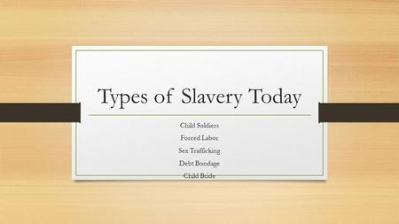 Types of Slavery Today Child Soldiers Forced Labor Sex Trafficking Debt Bondage Child Bride.
