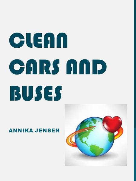 CLEAN CARS AND BUSES ANNIKA JENSEN. BASIC INFO. Cars and buses often emit harmful chemicals and gases, especially while idling. The older vehicles get,