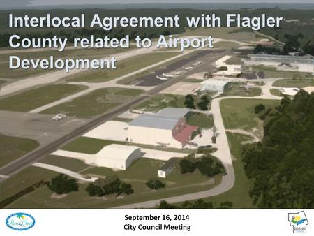 Interlocal Agreement with Flagler County related to Airport Development September 16, 2014 City Council Meeting.