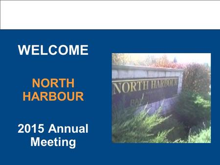 WELCOME NORTH HARBOUR 2015 Annual Meeting. Today's Agenda Notice of Attendance Proof of Notice of Meeting Police Report Financial Report a. 2015 year.