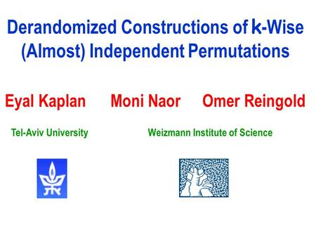 Derandomized Constructions of k -Wise (Almost) Independent Permutations Eyal Kaplan Moni Naor Omer Reingold Weizmann Institute of ScienceTel-Aviv University.