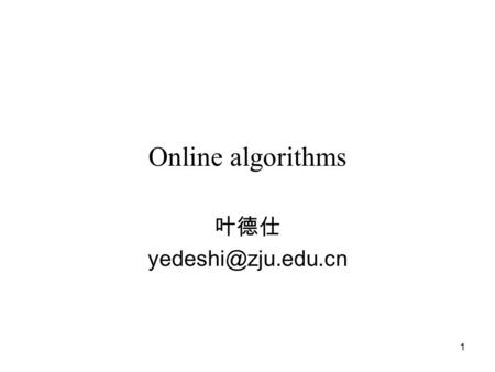 1 Online algorithms 叶德仕 2 Online & offline Traditional theoretical analysis is concerned with off-line problems where the complete.