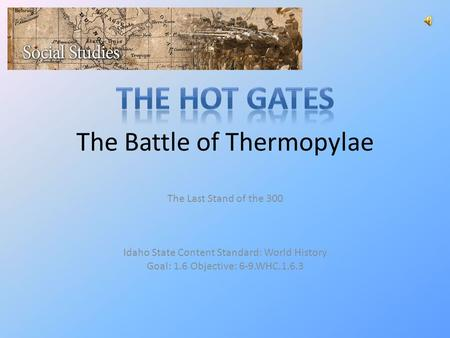 The Battle of Thermopylae The Last Stand of the 300 Idaho State Content Standard: World History Goal: 1.6 Objective: 6-9.WHC.1.6.3.