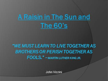 John Vizzini A Raisin in The Sun and The 60's. Martin Luther King Jr. Entered Morehouse College at 15 in 1944 Wanted the be like his dad and became a.