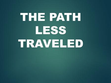 THE PATH LESS TRAVELED. Psalm 1:1-3 gives us guidance  v1. How blessed is the man who does not walk in the counsel of the wicked, nor stand in the path.