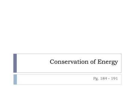 Conservation of Energy Pg. 184 - 191. Energy Transformations & The Law of….  Scientists have studied energy and energy transformations and have arrived.