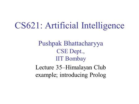 CS621: Artificial Intelligence Pushpak Bhattacharyya CSE Dept., IIT Bombay Lecture 35–Himalayan Club example; introducing Prolog.