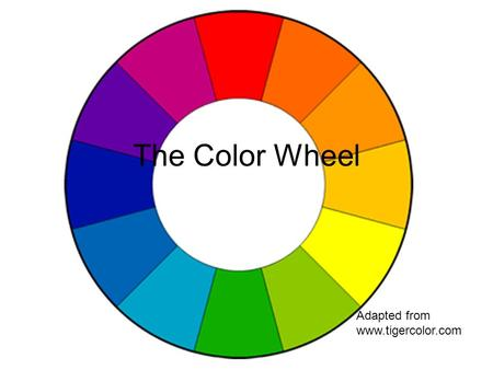 The Color Wheel Adapted from www.tigercolor.com.