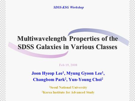 Multiwavelength Properties of the SDSS Galaxies in Various Classes Feb 19, 2008 Joon Hyeop Lee 1, Myung Gyoon Lee 1, Changbom Park 2, Yun-Young Choi 2.