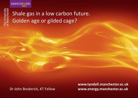 Www.tyndall.manchester.ac.uk Dr John Broderick, KT Fellow www.energy.manchester.ac.uk Shale gas in a low carbon future. Golden age or gilded cage?