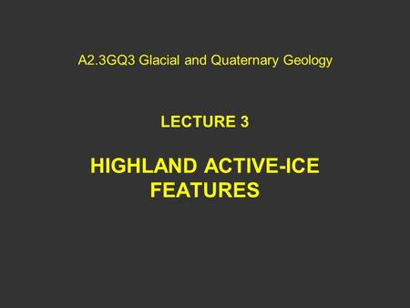 A2.3GQ3 Glacial and Quaternary Geology LECTURE 3 HIGHLAND ACTIVE-ICE FEATURES.