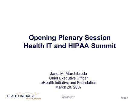 March 28, 2007 Page 1 Opening Plenary Session Health IT and HIPAA Summit Janet M. Marchibroda Chief Executive Officer eHealth Initiative and Foundation.