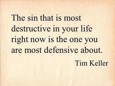 The sin that is most destructive in your life right now is the one you are most defensive about. Tim Keller.