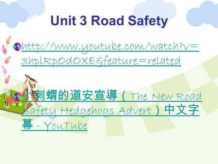 Unit 3 Road Safety  3hplRpOdOXE&feature=related ‪ 小刺蝟的道安宣導( The New Road Safety Hedgehogs Advert )中文字 幕 ‬‏ - YouTube.
