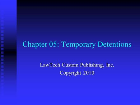 Chapter 05: Temporary Detentions LawTech Custom Publishing, Inc. Copyright 2010.