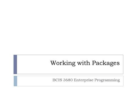 Working with Packages BCIS 3680 Enterprise Programming.