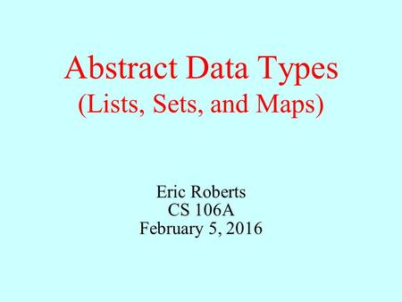 Abstract Data Types (Lists, Sets, and Maps) Eric Roberts CS 106A February 5, 2016.