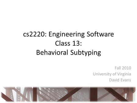 Cs2220: Engineering Software Class 13: Behavioral Subtyping Fall 2010 University of Virginia David Evans.