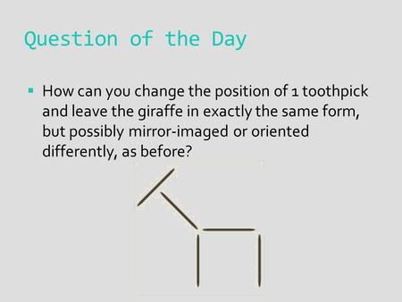 Question of the Day  How can you change the position of 1 toothpick and leave the giraffe in exactly the same form, but possibly mirror-imaged or oriented.