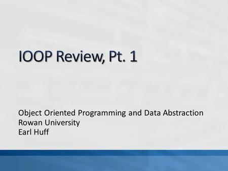 Object Oriented Programming and Data Abstraction Rowan University Earl Huff.