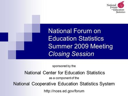 National Forum on Education Statistics Summer 2009 Meeting Closing Session sponsored by the National Center for Education Statistics as a component of.