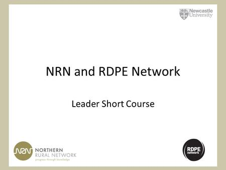 NRN and RDPE Network Leader Short Course. Aims of the Course To reinforce participants' understanding of the Leader approach and its place within the.