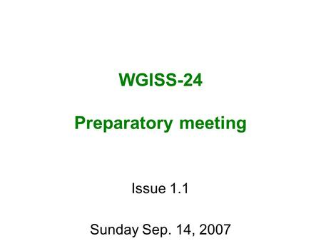 WGISS-24 Preparatory meeting Issue 1.1 Sunday Sep. 14, 2007.