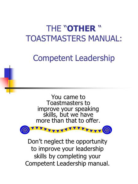 "THE ""OTHER "" TOASTMASTERS MANUAL: Competent Leadership You came to Toastmasters to improve your speaking skills, but we have more than that to offer. Don't."