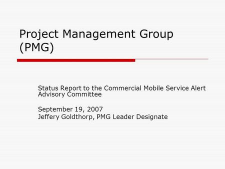 Project Management Group (PMG) Status Report to the Commercial Mobile Service Alert Advisory Committee September 19, 2007 Jeffery Goldthorp, PMG Leader.
