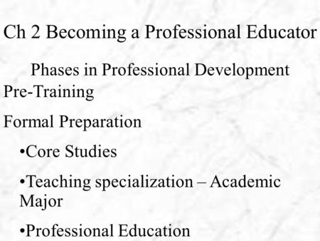 Ch 2 Becoming a Professional Educator Phases in Professional Development Pre-Training Formal Preparation Core Studies Teaching specialization – Academic.