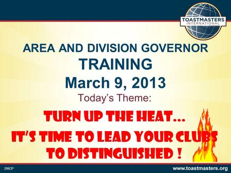 AREA AND DIVISION GOVERNOR TRAINING March 9, 2013 Today's Theme: Turn Up the Heat... It's Time to Lead Your Clubs to Distinguished ! 206CP.