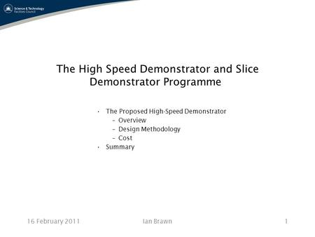 16 February 2011Ian Brawn1 The High Speed Demonstrator and Slice Demonstrator Programme The Proposed High-Speed Demonstrator –Overview –Design Methodology.