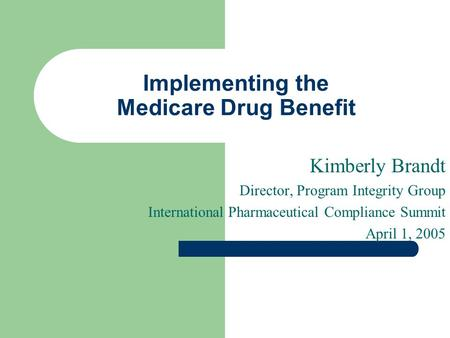 Implementing the Medicare Drug Benefit Kimberly Brandt Director, Program Integrity Group International Pharmaceutical Compliance Summit April 1, 2005.