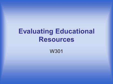 Evaluating Educational Resources W301. What are Educational Resources? There are many kinds of resources available to you: –Productivity Resources are.