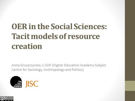 OER in the Social Sciences: Tacit models of resource creation Anna Gruszczynska, C-SAP (Higher Education Academy Subject Centre for Sociology, Anthropology.