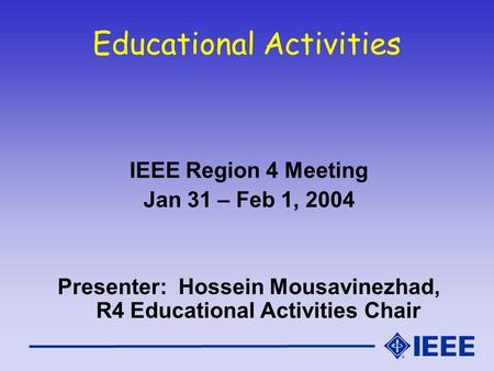 Educational Activities IEEE Region 4 Meeting Jan 31 – Feb 1, 2004 Presenter: Hossein Mousavinezhad, R4 Educational Activities Chair.