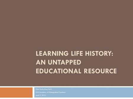 LEARNING LIFE HISTORY: AN UNTAPPED EDUCATIONAL RESOURCE Ellen Scully-Russ, Ed.D. GW Academy of Distinguished Teachers April 7, 2915.