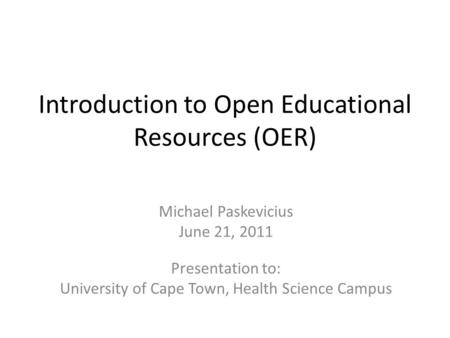 Introduction to Open Educational Resources (OER) Michael Paskevicius June 21, 2011 Presentation to: University of Cape Town, Health Science Campus.