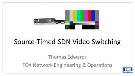 Source-Timed SDN Video Switching Thomas Edwards FOX Network Engineering & Operations.