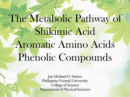 The Metabolic Pathway of Shikimic Acid Aromatic Amino Acids Phenolic Compounds Jan Michael O. Santos Philippine Normal University College of Science Department.