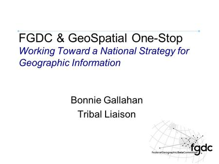 FGDC & GeoSpatial One-Stop Working Toward a National Strategy for Geographic Information Bonnie Gallahan Tribal Liaison.