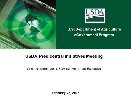 U.S. Department of Agriculture eGovernment Program February 25, 2003 USDA Presidential Initiatives Meeting Chris Niedermayer, USDA eGovernment Executive.